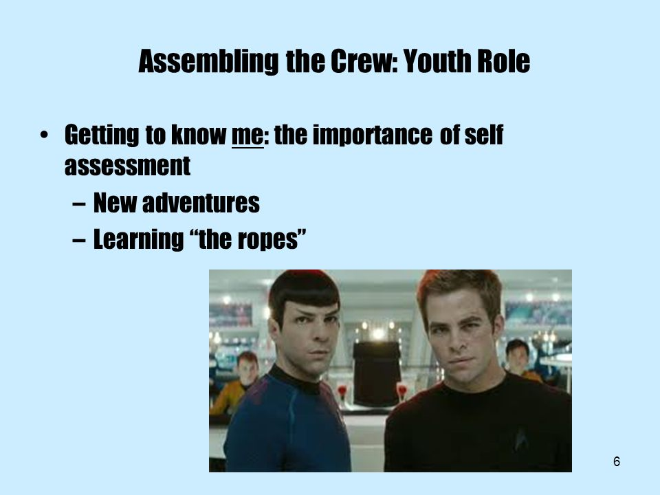 6 Assembling the Crew: Youth Role Getting to know me: the importance of self assessment –New adventures –Learning the ropes