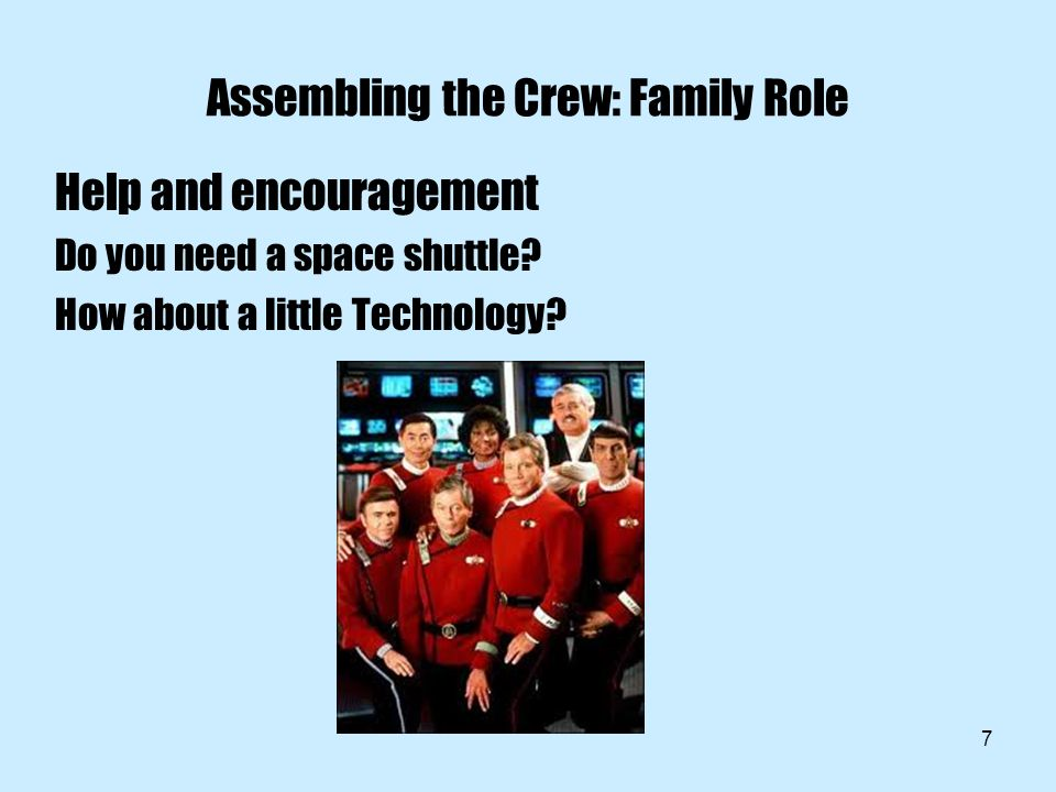 7 Assembling the Crew: Family Role Help and encouragement Do you need a space shuttle.
