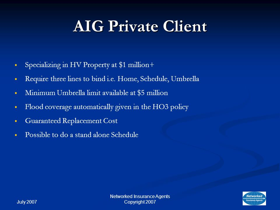 July 2007 Networked Insurance Agents Copyright 2007 AIG Private Client Specializing in HV Property at $1 million+ Require three lines to bind i.e.