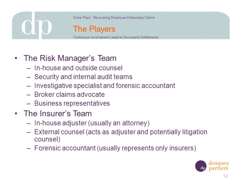 The Players The Risk Managers Team –In-house and outside counsel –Security and internal audit teams –Investigative specialist and forensic accountant –Broker claims advocate –Business representatives The Insurers Team –In-house adjuster (usually an attorney) –External counsel (acts as adjuster and potentially litigation counsel) –Forensic accountant (usually represents only insurers) 12 Crime Pays: Recovering Employee Dishonesty Claims Continuous Involvement Leads to Successful Settlements