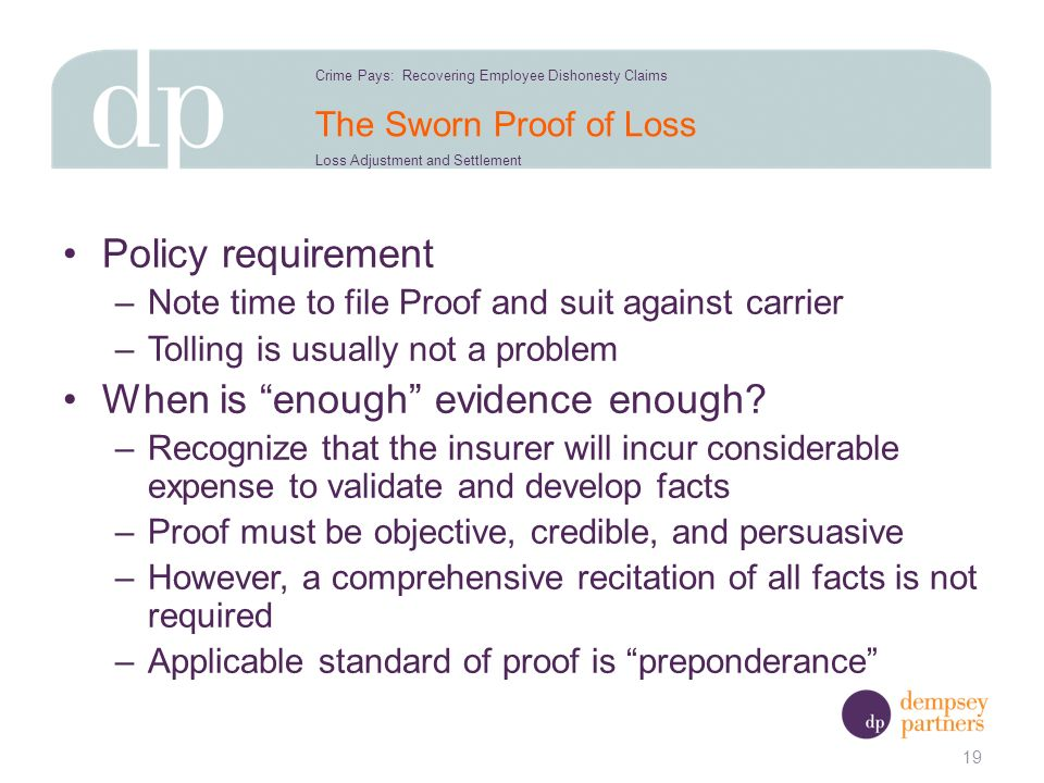 The Sworn Proof of Loss Policy requirement –Note time to file Proof and suit against carrier –Tolling is usually not a problem When is enough evidence enough.
