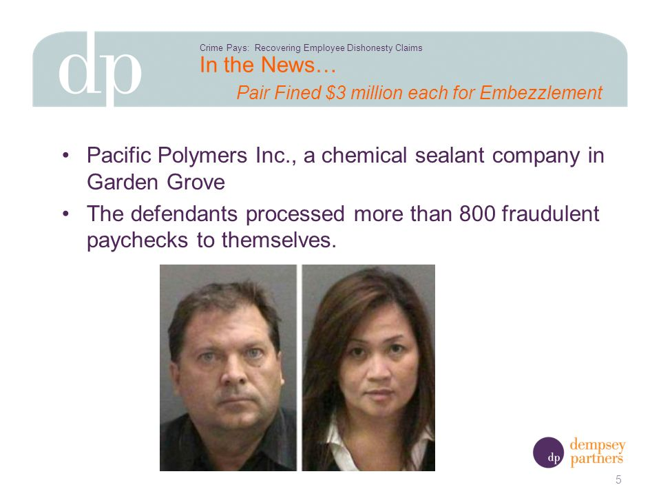 In the News… Pair Fined $3 million each for Embezzlement Pacific Polymers Inc., a chemical sealant company in Garden Grove The defendants processed more than 800 fraudulent paychecks to themselves.