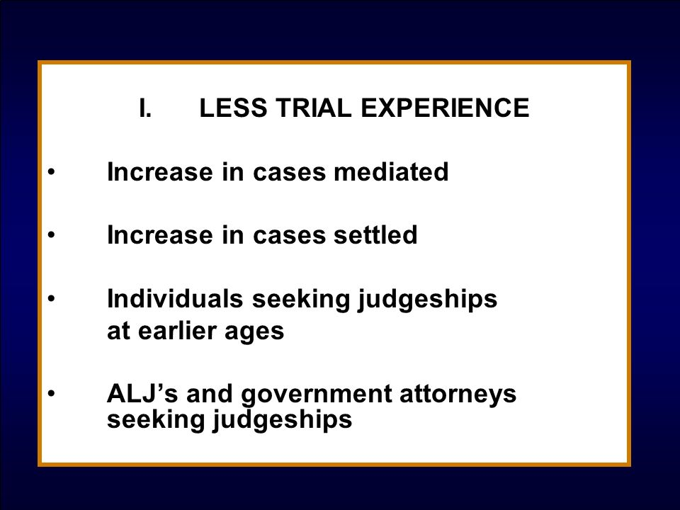 I.LESS TRIAL EXPERIENCE Increase in cases mediated Increase in cases settled Individuals seeking judgeships at earlier ages ALJs and government attorn