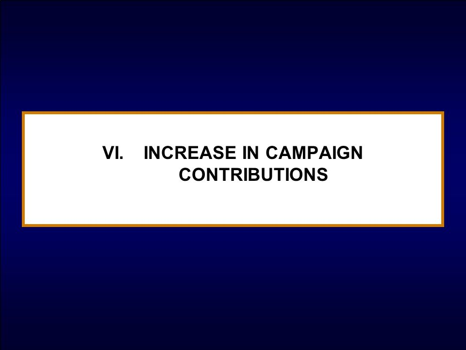 VI.INCREASE IN CAMPAIGN CONTRIBUTIONS