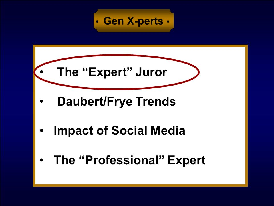 The Expert Juror Daubert/Frye Trends Impact of Social Media The Professional Expert Gen X-perts
