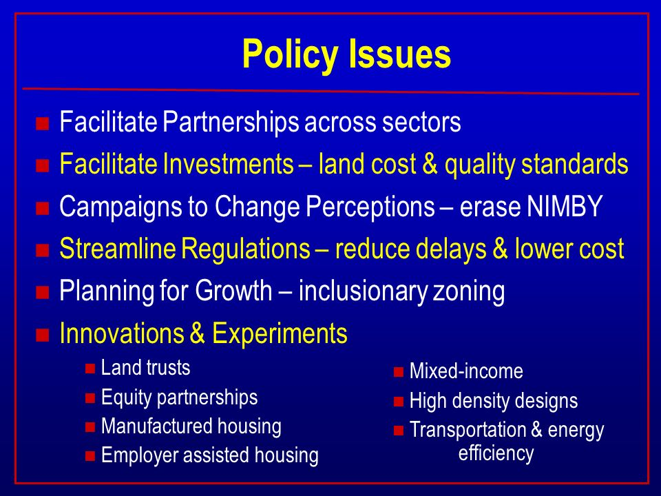 Policy Issues n Facilitate Partnerships across sectors n Facilitate Investments – land cost & quality standards n Campaigns to Change Perceptions – erase NIMBY n Streamline Regulations – reduce delays & lower cost n Planning for Growth – inclusionary zoning n Innovations & Experiments n Land trusts n Equity partnerships n Manufactured housing n Employer assisted housing n Mixed-income n High density designs n Transportation & energy efficiency