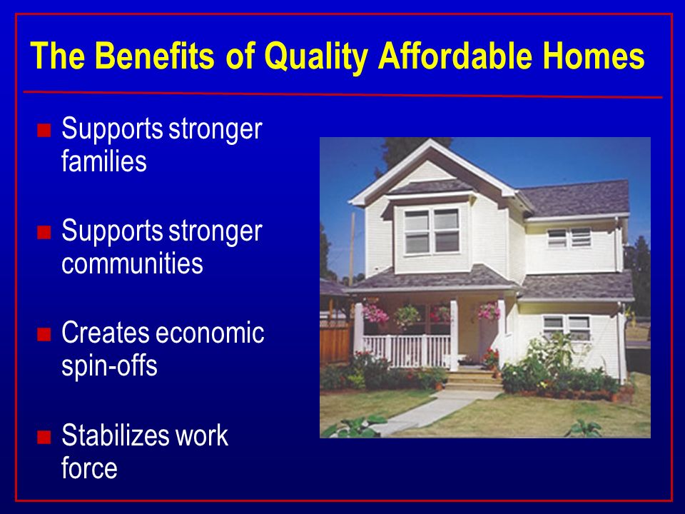 The Benefits of Quality Affordable Homes n Supports stronger families n Supports stronger communities n Creates economic spin-offs n Stabilizes work force
