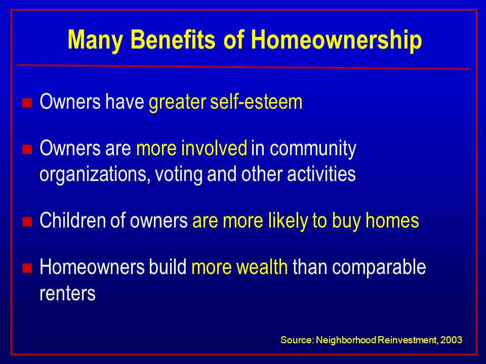 Many Benefits of Homeownership n Owners have greater self-esteem n Owners are more involved in community organizations, voting and other activities n Children of owners are more likely to buy homes n Homeowners build more wealth than comparable renters Source: Neighborhood Reinvestment, 2003