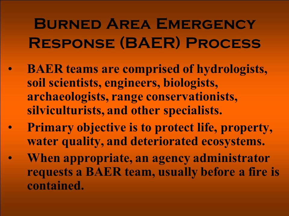Burned Area Emergency Response (BAER) Process BAER teams are comprised of hydrologists, soil scientists, engineers, biologists, archaeologists, range conservationists, silviculturists, and other specialists.
