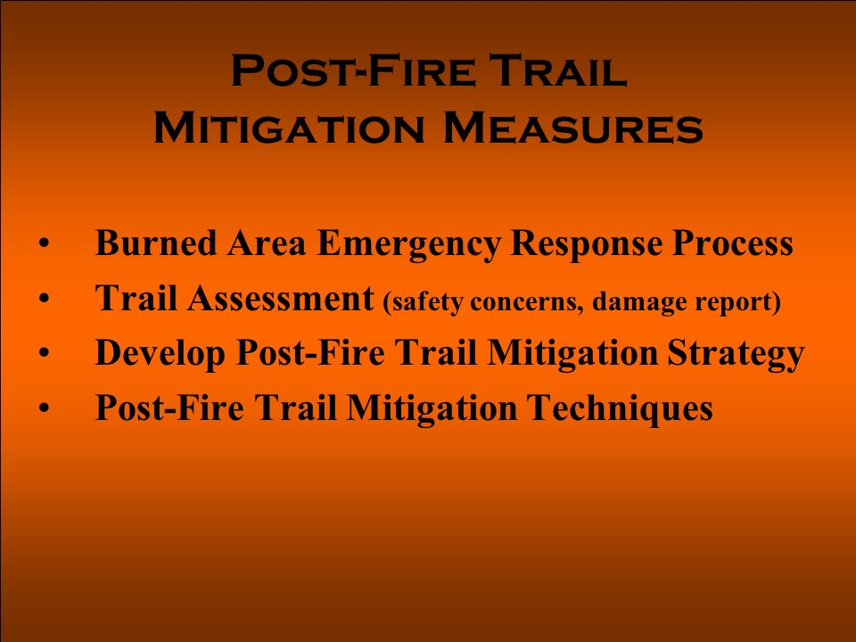 Post-Fire Trail Mitigation Measures Burned Area Emergency Response Process Trail Assessment (safety concerns, damage report) Develop Post-Fire Trail Mitigation Strategy Post-Fire Trail Mitigation Techniques