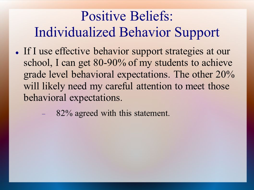 Positive Beliefs: Individualized Behavior Support If I use effective behavior support strategies at our school, I can get 80-90% of my students to ach