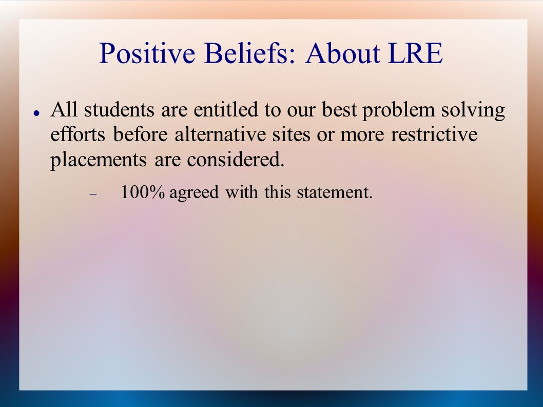 Positive Beliefs: About LRE All students are entitled to our best problem solving efforts before alternative sites or more restrictive placements are considered.