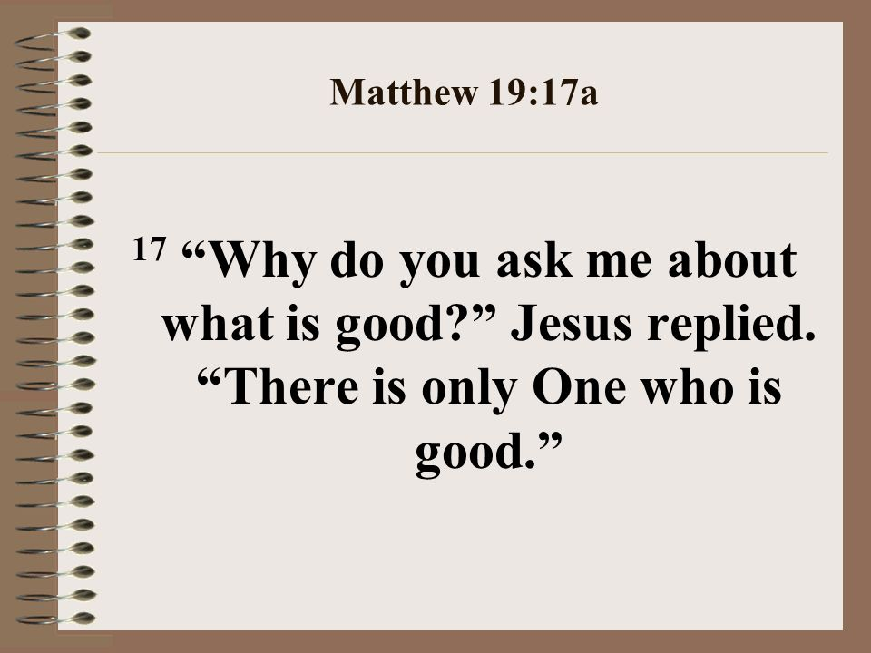 Matthew 19:17a 17 Why do you ask me about what is good.