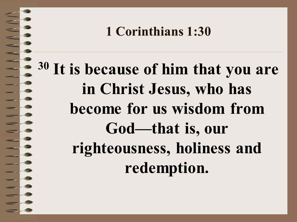 1 Corinthians 1:30 30 It is because of him that you are in Christ Jesus, who has become for us wisdom from Godthat is, our righteousness, holiness and redemption.