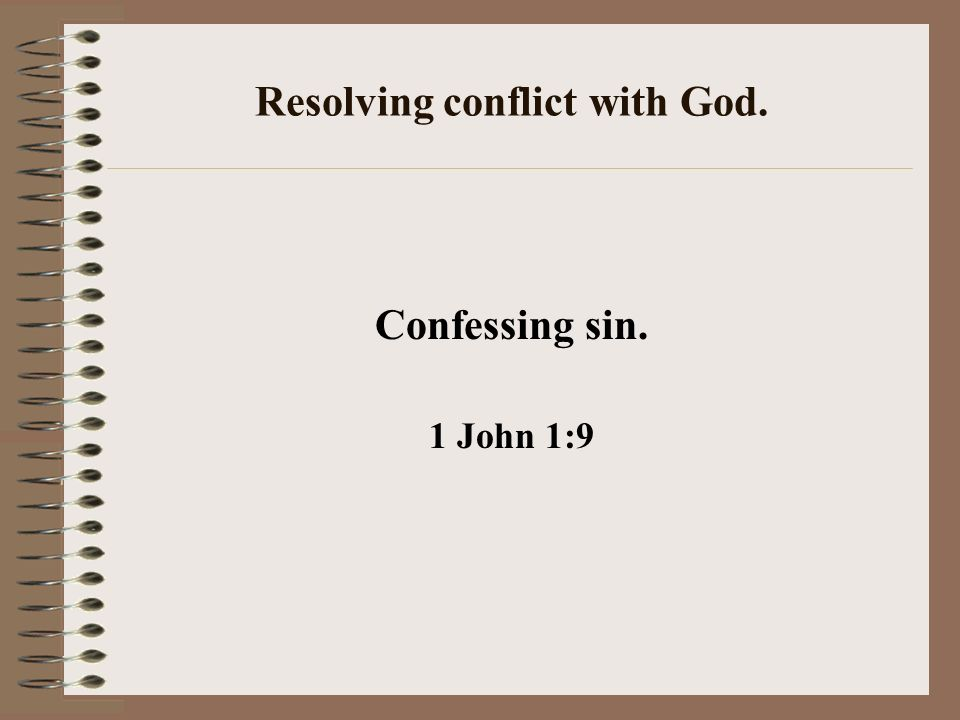Resolving conflict with God. Confessing sin. 1 John 1:9