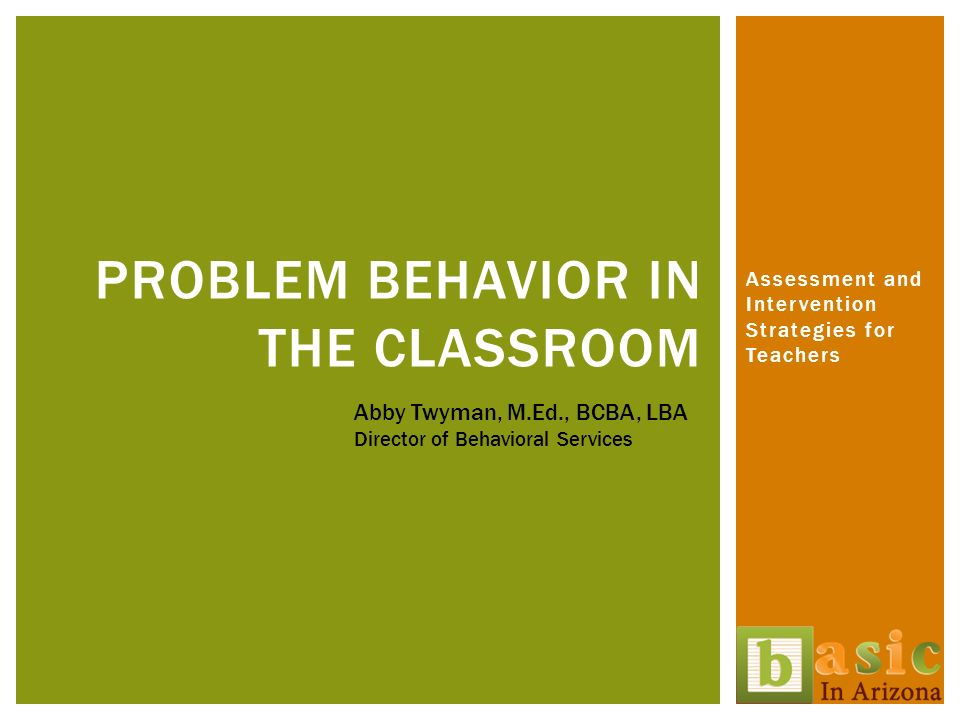 Assessment and Intervention Strategies for Teachers PROBLEM BEHAVIOR IN THE CLASSROOM Abby Twyman, M.Ed., BCBA, LBA Director of Behavioral Services