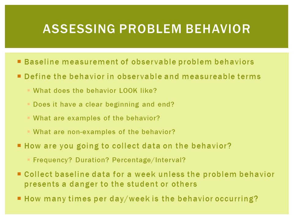Baseline measurement of observable problem behaviors Define the behavior in observable and measureable terms What does the behavior LOOK like? Does it