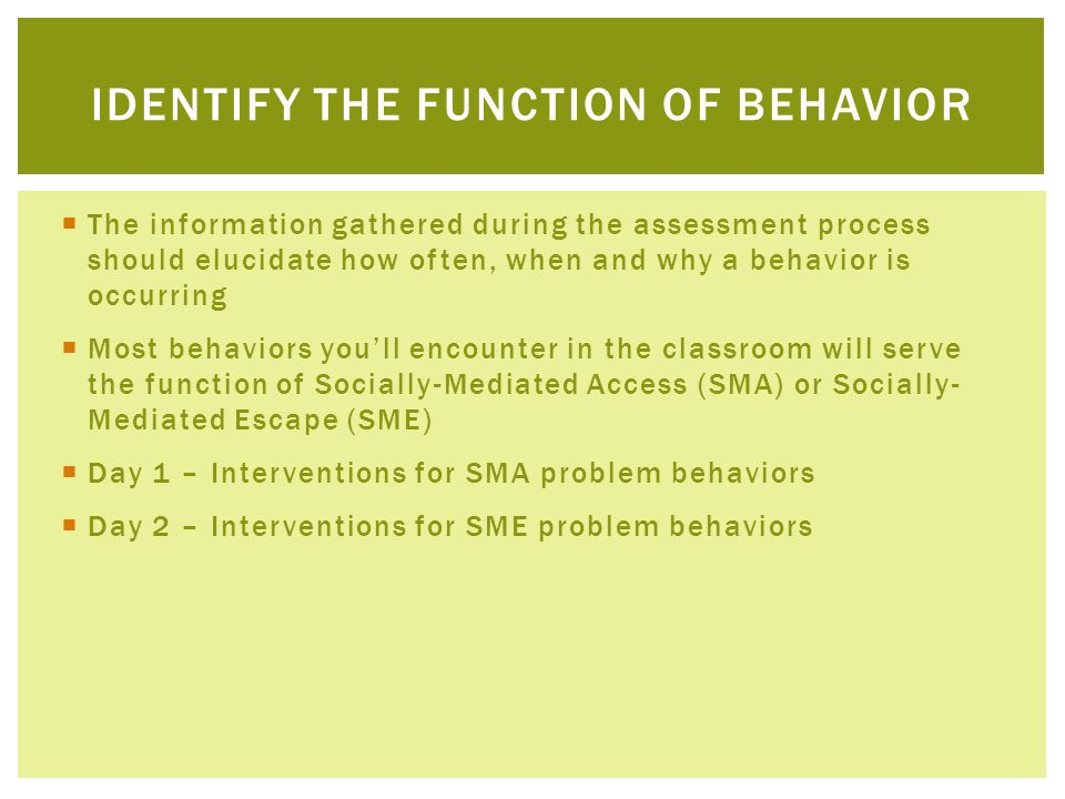 The information gathered during the assessment process should elucidate how often, when and why a behavior is occurring Most behaviors youll encounter