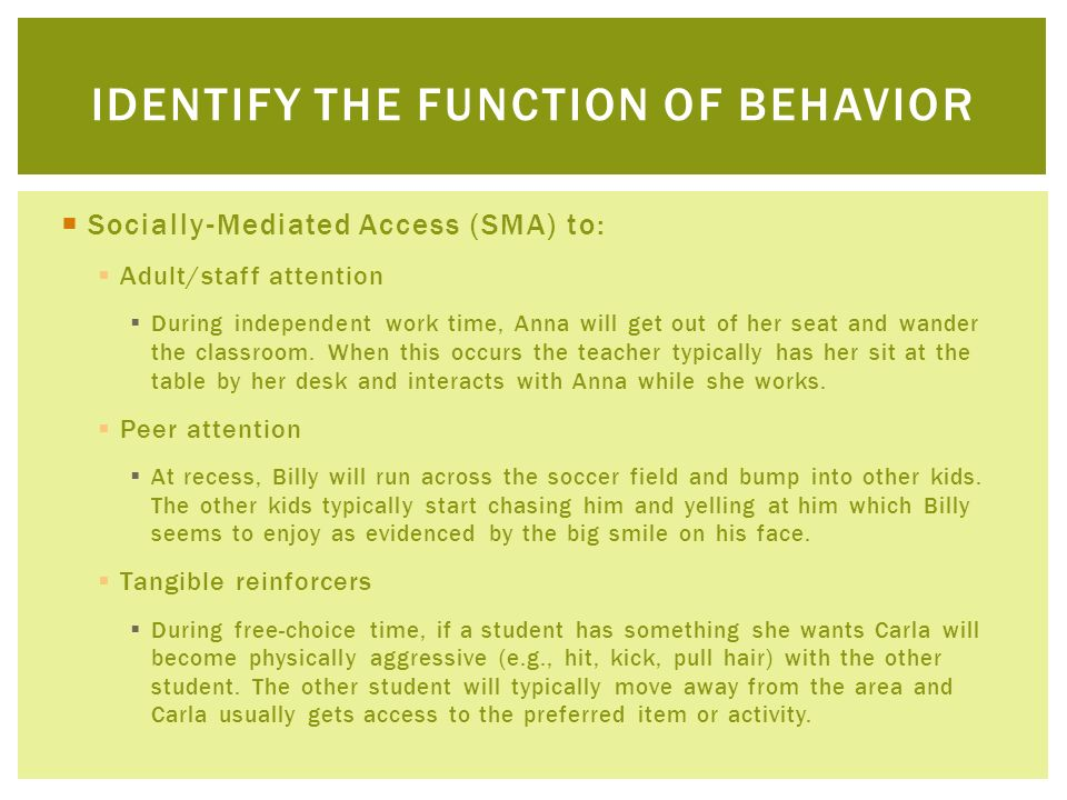 Socially-Mediated Access (SMA) to: Adult/staff attention During independent work time, Anna will get out of her seat and wander the classroom. When th