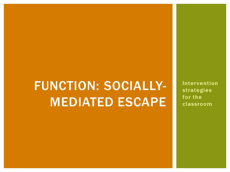 Intervention strategies for the classroom FUNCTION: SOCIALLY- MEDIATED ESCAPE