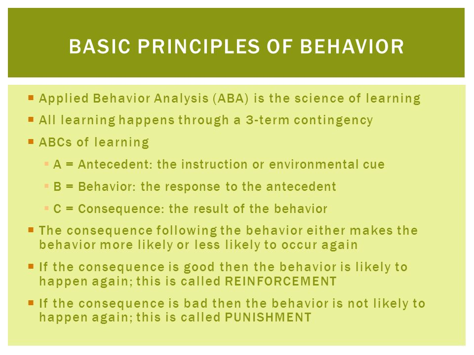 Applied Behavior Analysis (ABA) is the science of learning All learning happens through a 3-term contingency ABCs of learning A = Antecedent: the inst
