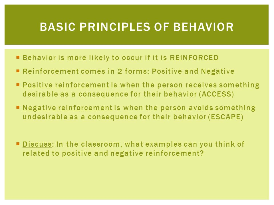 Behavior is more likely to occur if it is REINFORCED Reinforcement comes in 2 forms: Positive and Negative Positive reinforcement is when the person r