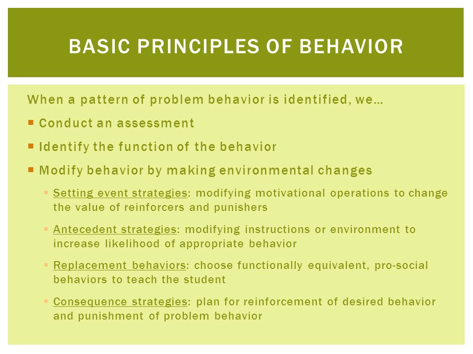 When a pattern of problem behavior is identified, we… Conduct an assessment Identify the function of the behavior Modify behavior by making environmen