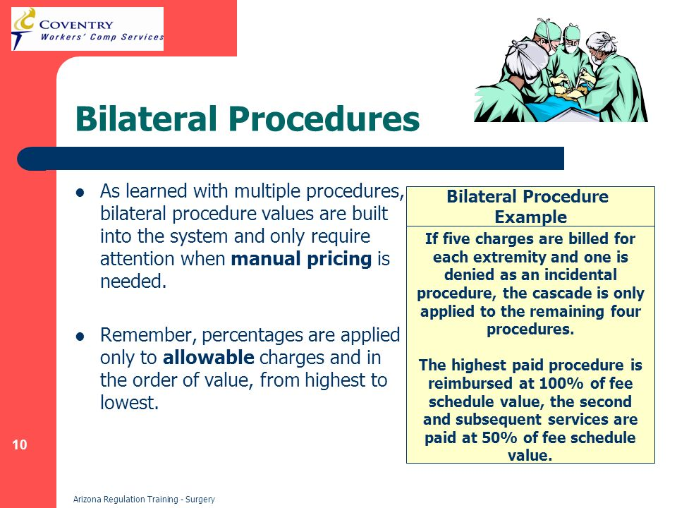 10 Arizona Regulation Training - Surgery Bilateral Procedures As learned with multiple procedures, bilateral procedure values are built into the system and only require attention when manual pricing is needed.