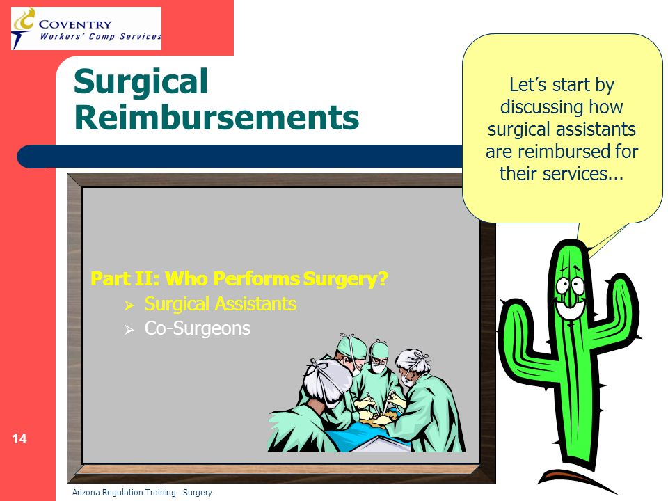 14 Arizona Regulation Training - Surgery Surgical Reimbursements Many different people contribute to a single surgical procedure.
