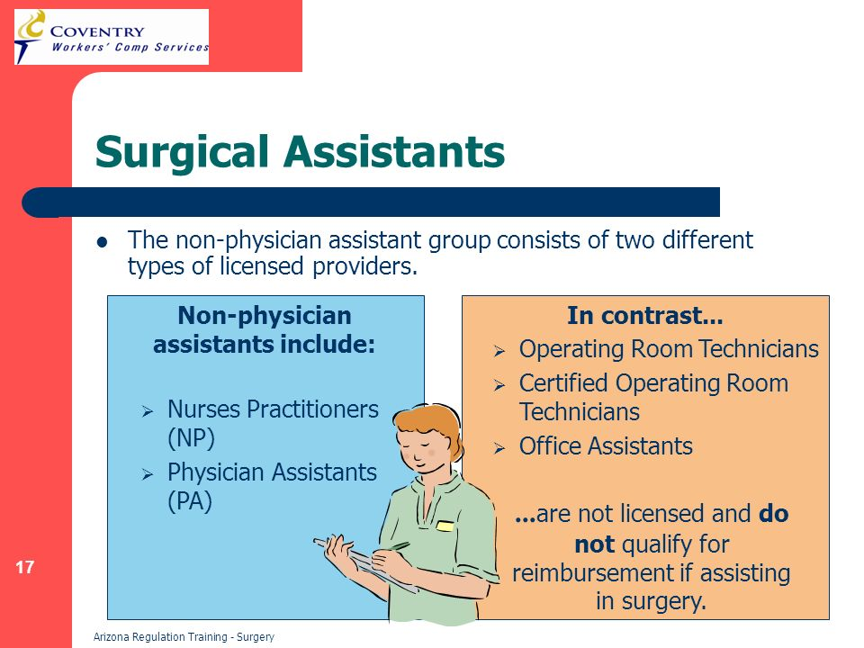 17 Arizona Regulation Training - Surgery Surgical Assistants The non-physician assistant group consists of two different types of licensed providers.