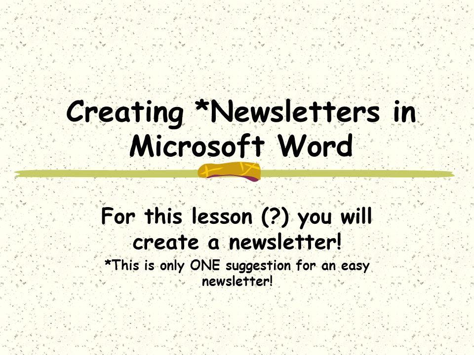 Creating *Newsletters in Microsoft Word For this lesson ( ) you will create a newsletter.