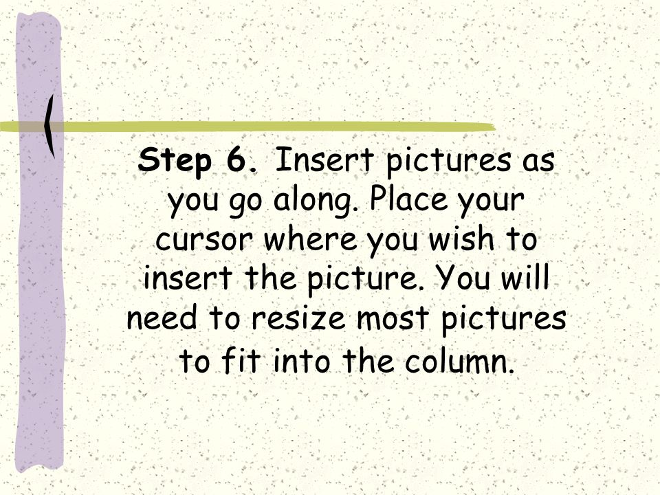 Step 6. Insert pictures as you go along. Place your cursor where you wish to insert the picture.