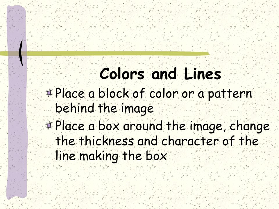 Colors and Lines Place a block of color or a pattern behind the image Place a box around the image, change the thickness and character of the line making the box
