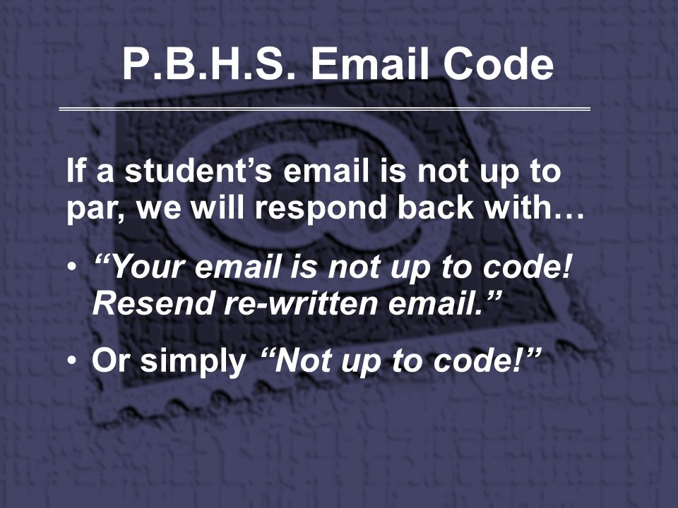 P.B.H.S. Email Code If a students email is not up to par, we will respond back with… Your email is not up to code! Resend re-written email. Or simply