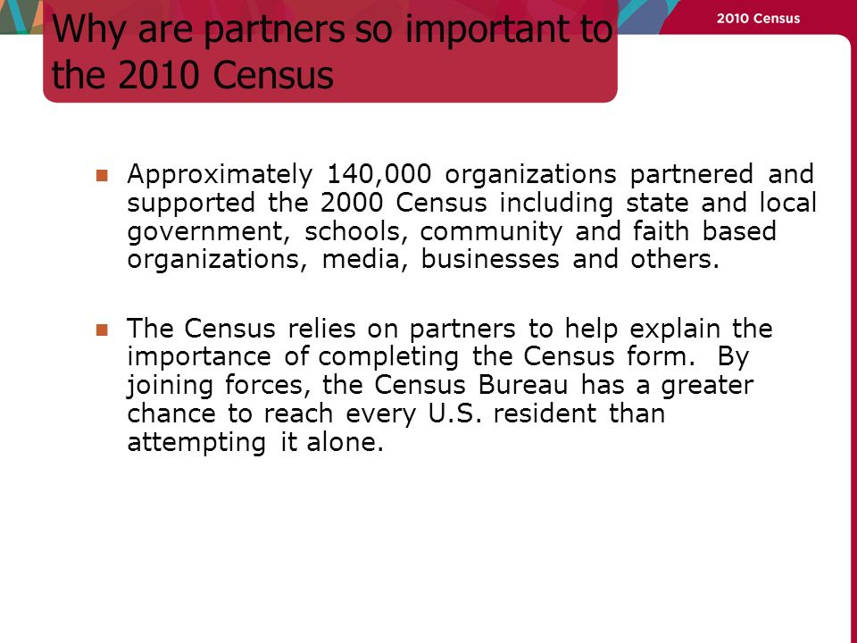 Why are partners so important to the 2010 Census Approximately 140,000 organizations partnered and supported the 2000 Census including state and local government, schools, community and faith based organizations, media, businesses and others.