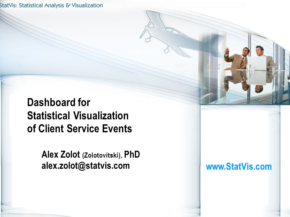 Dashboard for Statistical Visualization of Client Service Events Alex Zolot (Zolotovitski), PhD alex.zolot@statvis.com www.StatVis.com