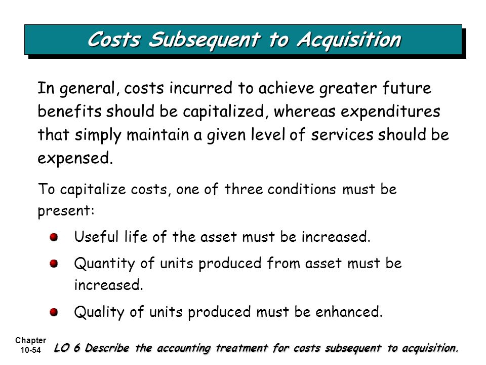 Chapter 10-54 Costs Subsequent to Acquisition LO 6 Describe the accounting treatment for costs subsequent to acquisition. In general, costs incurred t