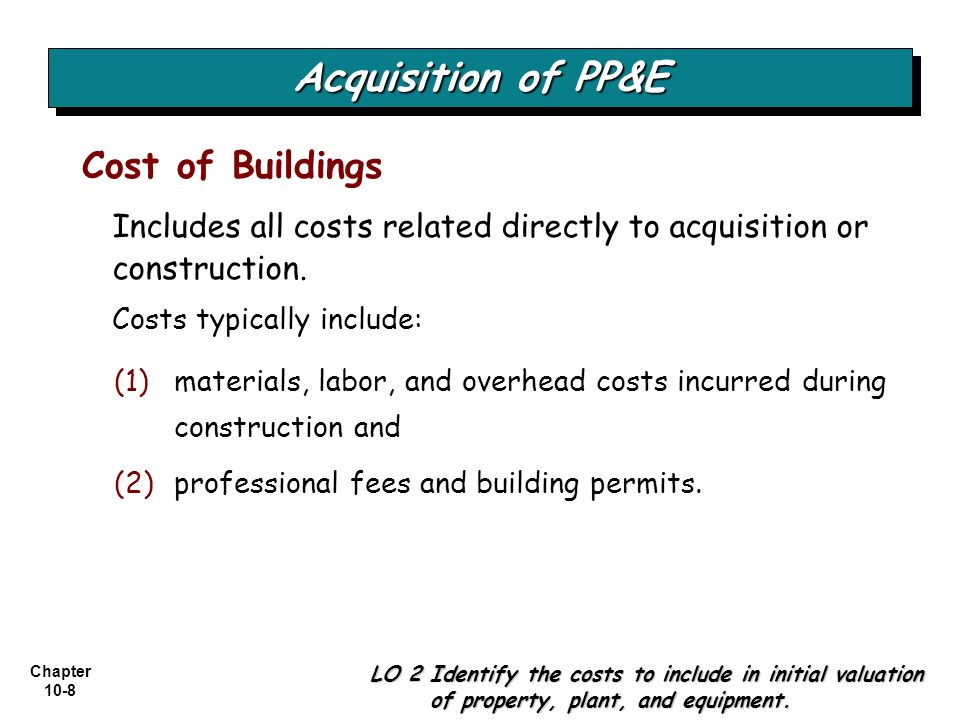 Chapter 10-8 Includes all costs related directly to acquisition or construction. Costs typically include: Cost of Buildings LO 2 Identify the costs to