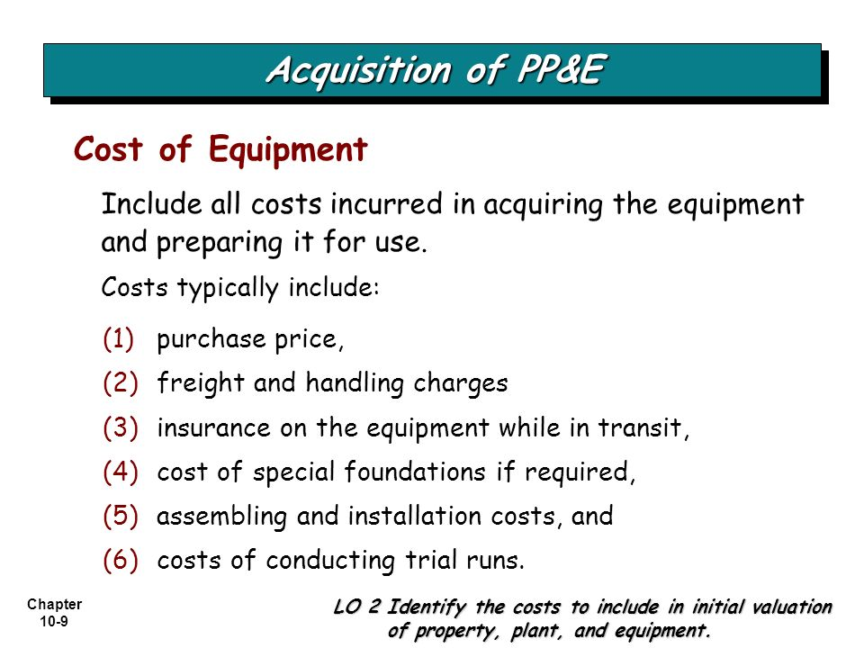 Chapter 10-9 Include all costs incurred in acquiring the equipment and preparing it for use. Costs typically include: Cost of Equipment LO 2 Identify