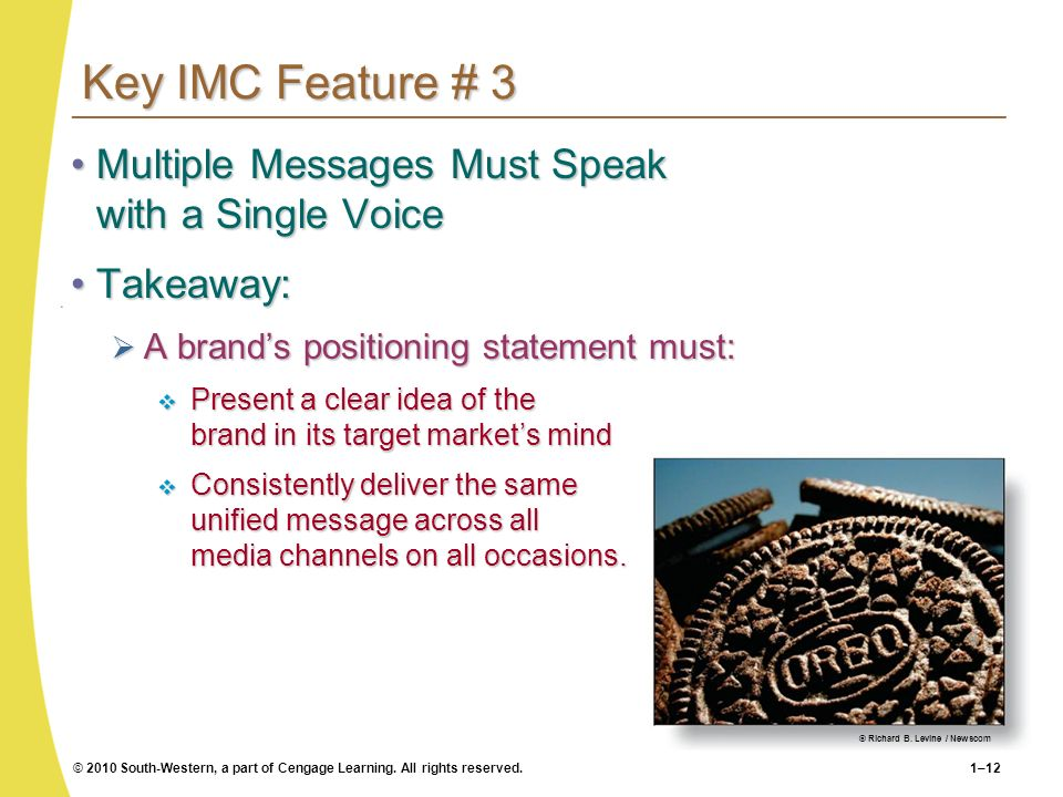 © 2010 South-Western, a part of Cengage Learning. All rights reserved.1–12 Key IMC Feature # 3 Multiple Messages Must Speak with a Single VoiceMultipl