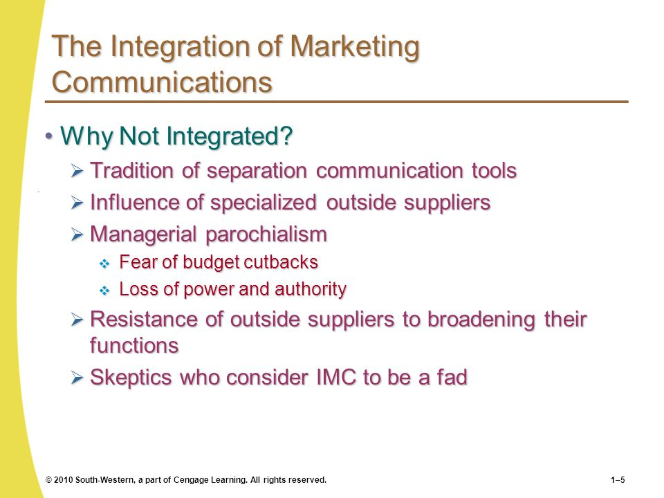 © 2010 South-Western, a part of Cengage Learning. All rights reserved.1–5 The Integration of Marketing Communications Why Not Integrated?Why Not Integ