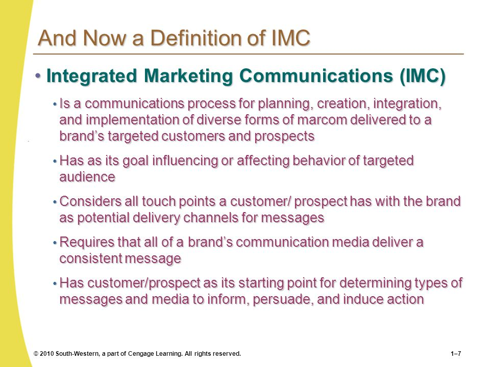 © 2010 South-Western, a part of Cengage Learning. All rights reserved.1–7 And Now a Definition of IMC Integrated Marketing Communications (IMC)Integra