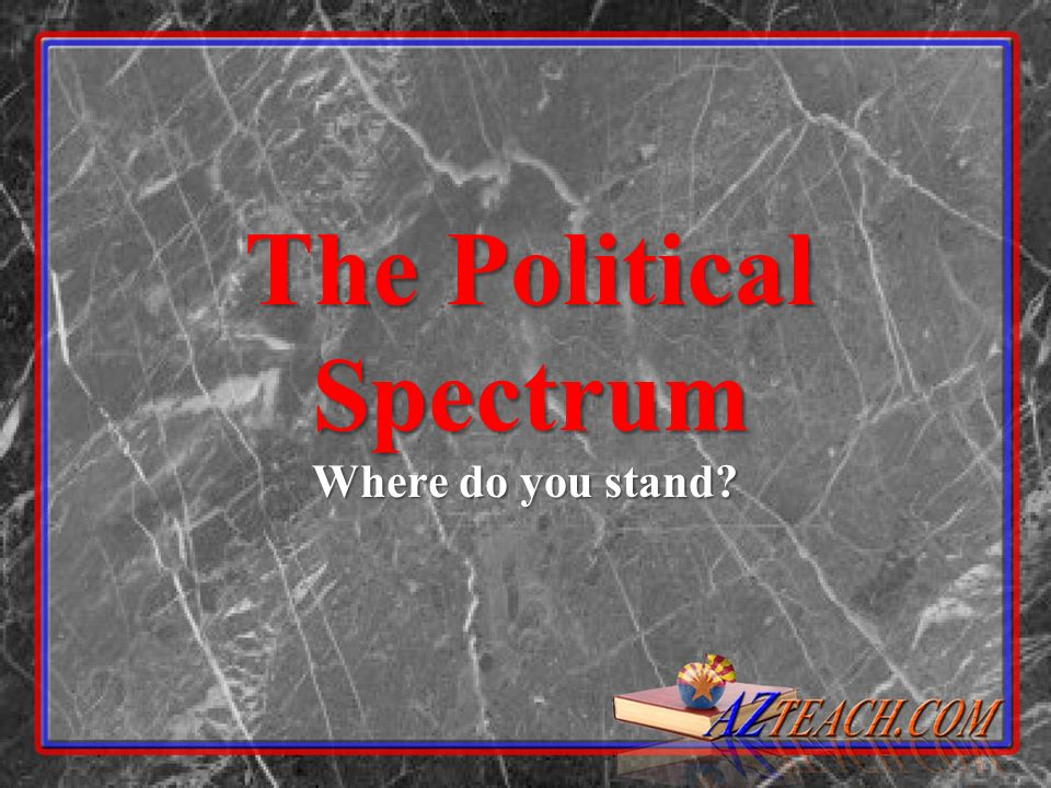 The Political Spectrum Where do you stand?