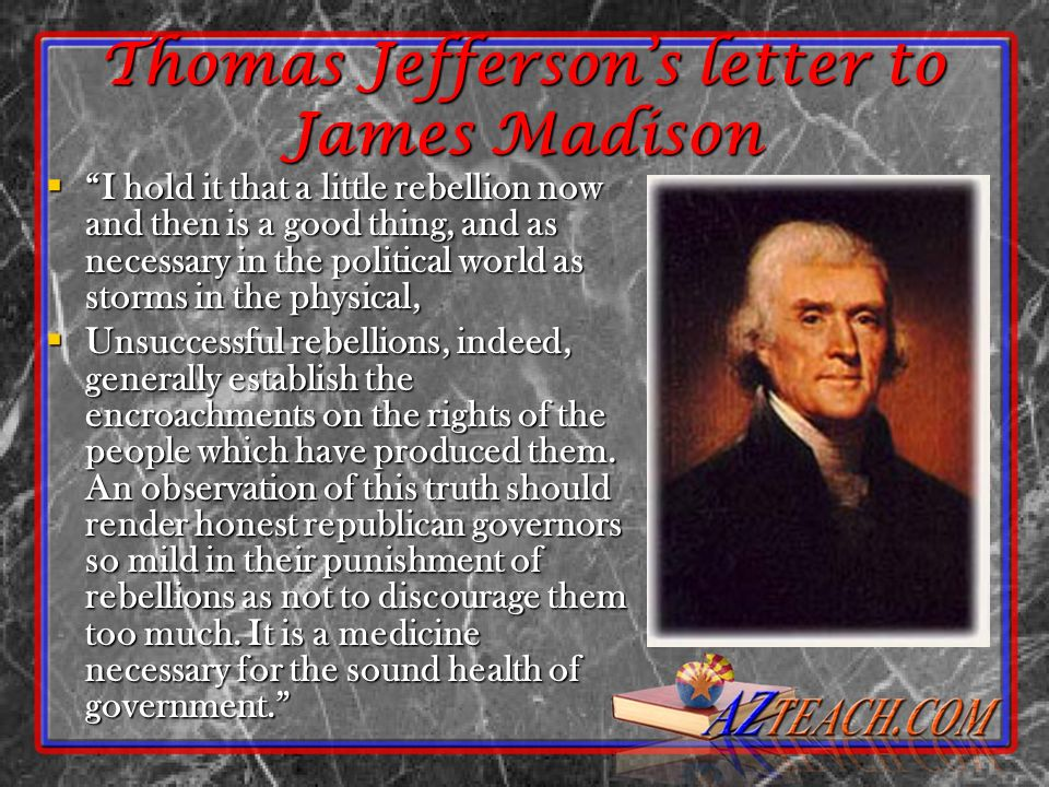 Thomas Jeffersons letter to James Madison I hold it that a little rebellion now and then is a good thing, and as necessary in the political world as s