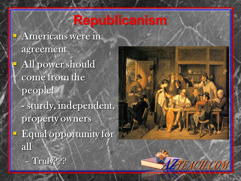 Republicanism Americans were in agreement Americans were in agreement All power should come from the people! All power should come from the people! -