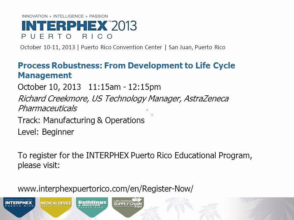 Process Robustness: From Development to Life Cycle Management October 10, 2013 11:15am - 12:15pm Richard Creekmore, US Technology Manager, AstraZeneca Pharmaceuticals Track: Manufacturing & Operations Level: Beginner To register for the INTERPHEX Puerto Rico Educational Program, please visit: www.interphexpuertorico.com/en/Register-Now/ October 10-11, 2013 | Puerto Rico Convention Center | San Juan, Puerto Rico