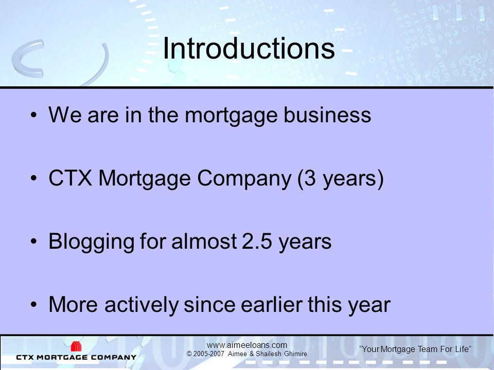 Your Mortgage Team For Life   © Aimee & Shailesh Ghimire Introductions We are in the mortgage business CTX Mortgage Company (3 years) Blogging for almost 2.5 years More actively since earlier this year
