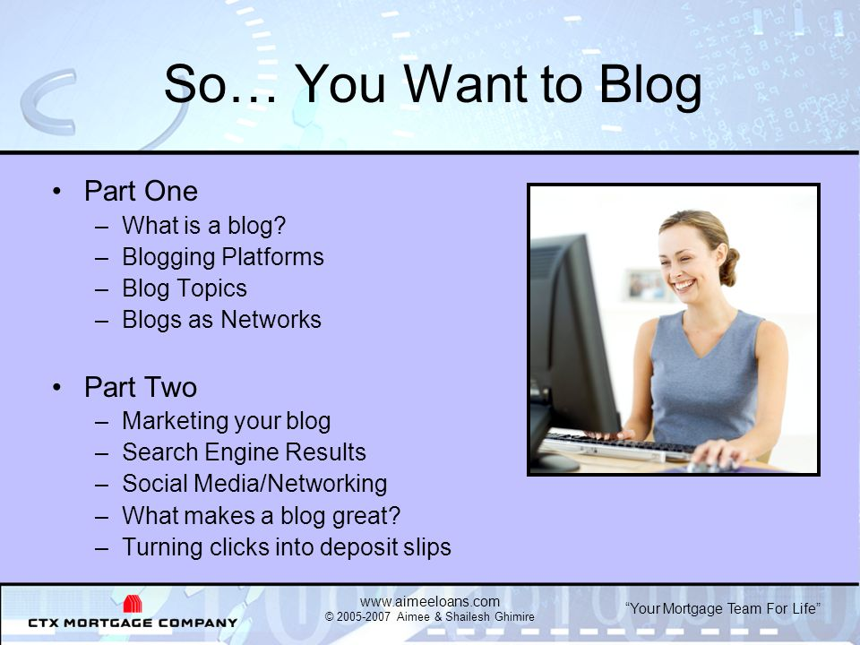 Your Mortgage Team For Life www.aimeeloans.com © 2005-2007 Aimee & Shailesh Ghimire Define the Goals of Your Blog To be found on the Internet To be read by peers and potential clients To demonstrate your expertise To maintain relationships with past clients To turn clicks into deposit slips