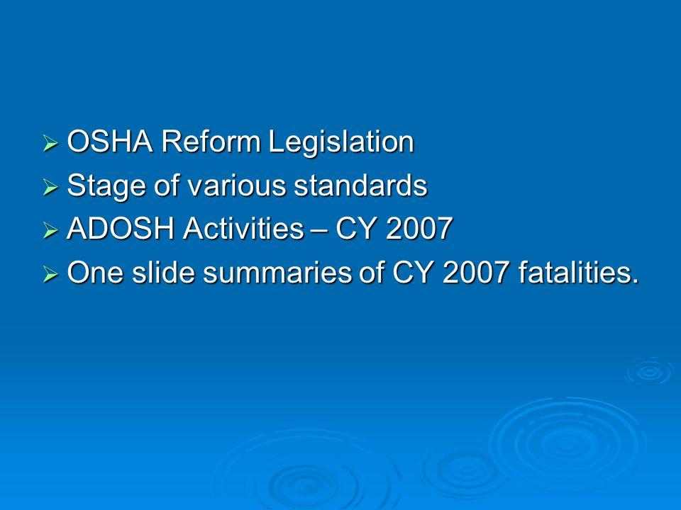 OSHA Reform Legislation OSHA Reform Legislation Stage of various standards Stage of various standards ADOSH Activities – CY 2007 ADOSH Activities – CY 2007 One slide summaries of CY 2007 fatalities.