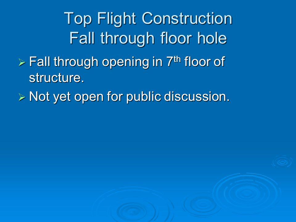 Top Flight Construction Fall through floor hole Fall through opening in 7 th floor of structure.